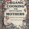 Organic Cooking for not-so-organic Mothers